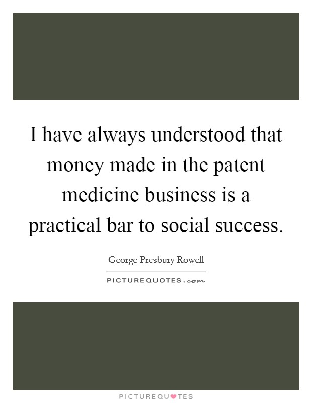 I have always understood that money made in the patent medicine business is a practical bar to social success Picture Quote #1
