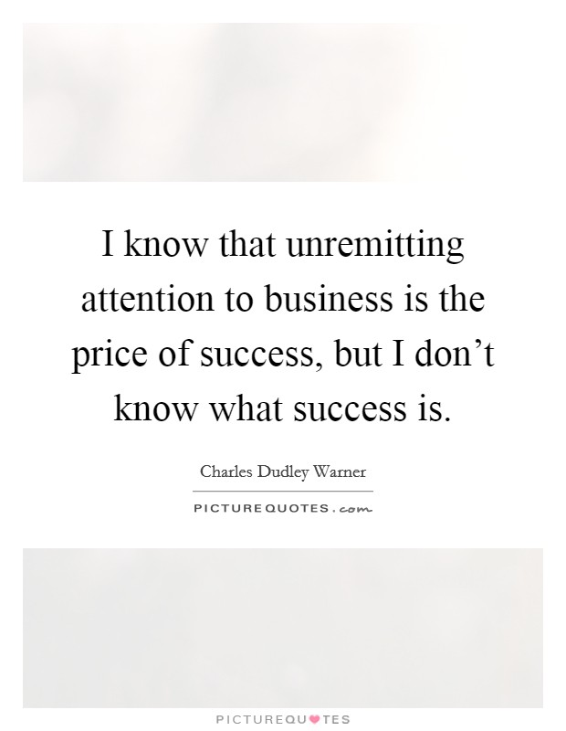 I know that unremitting attention to business is the price of success, but I don't know what success is Picture Quote #1