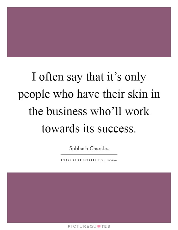 I often say that it's only people who have their skin in the business who'll work towards its success Picture Quote #1