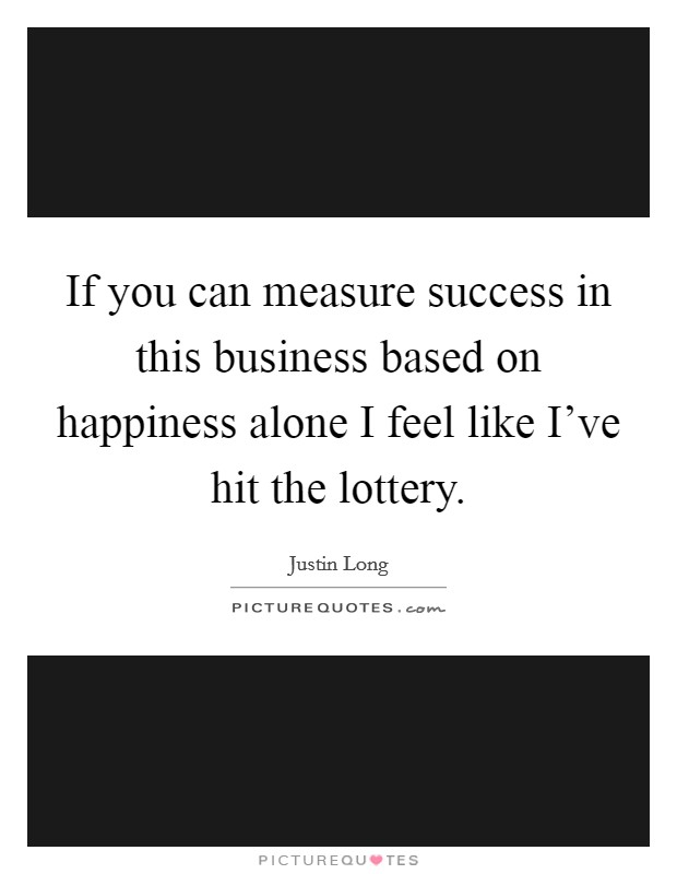 If you can measure success in this business based on happiness alone I feel like I've hit the lottery Picture Quote #1