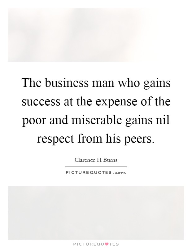 The business man who gains success at the expense of the poor and miserable gains nil respect from his peers Picture Quote #1