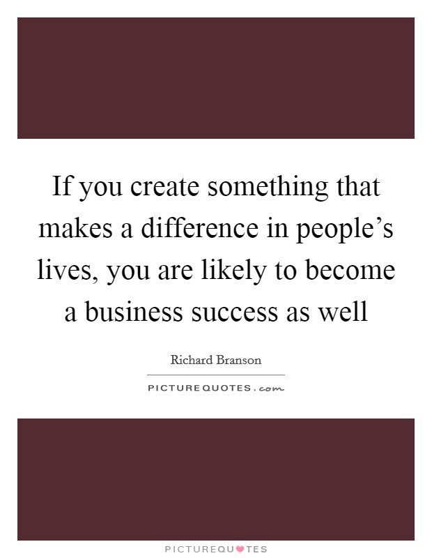 If you create something that makes a difference in people's lives, you are likely to become a business success as well Picture Quote #1