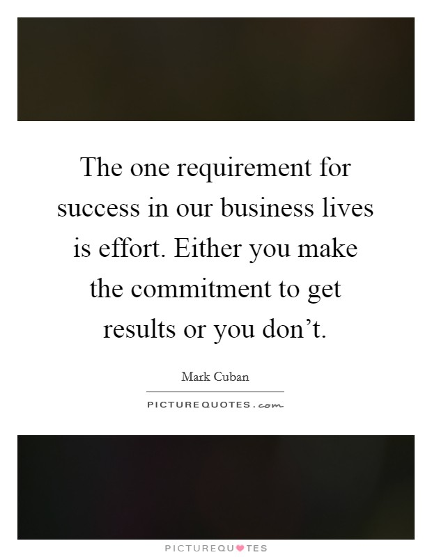 The one requirement for success in our business lives is effort. Either you make the commitment to get results or you don't Picture Quote #1