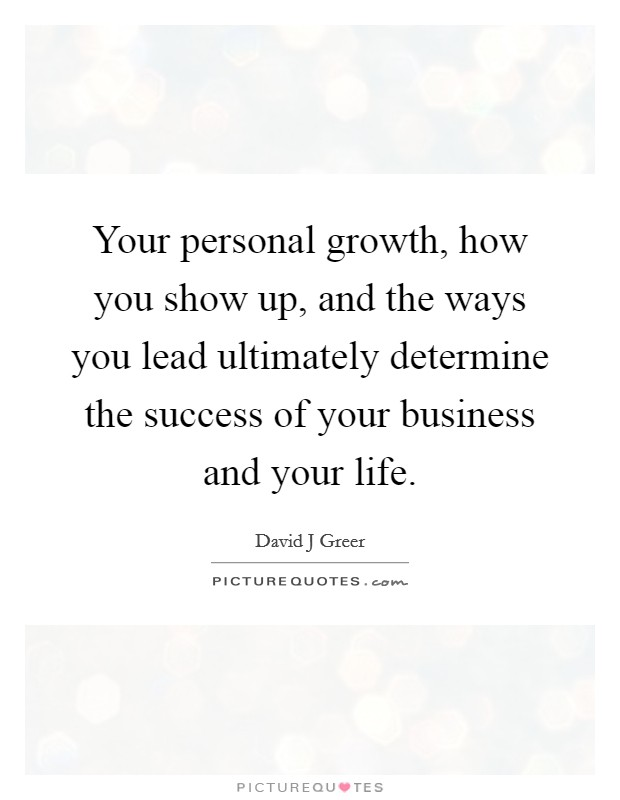 Your personal growth, how you show up, and the ways you lead ultimately determine the success of your business and your life Picture Quote #1