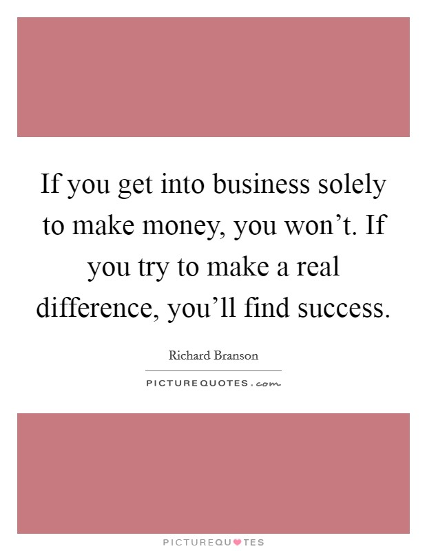 If you get into business solely to make money, you won't. If you try to make a real difference, you'll find success Picture Quote #1