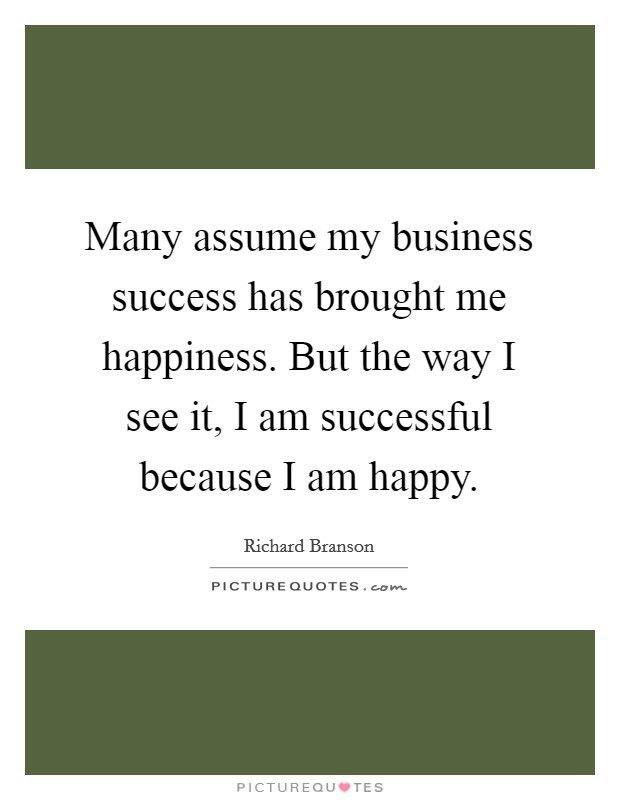 Many assume my business success has brought me happiness. But the way I see it, I am successful because I am happy Picture Quote #1