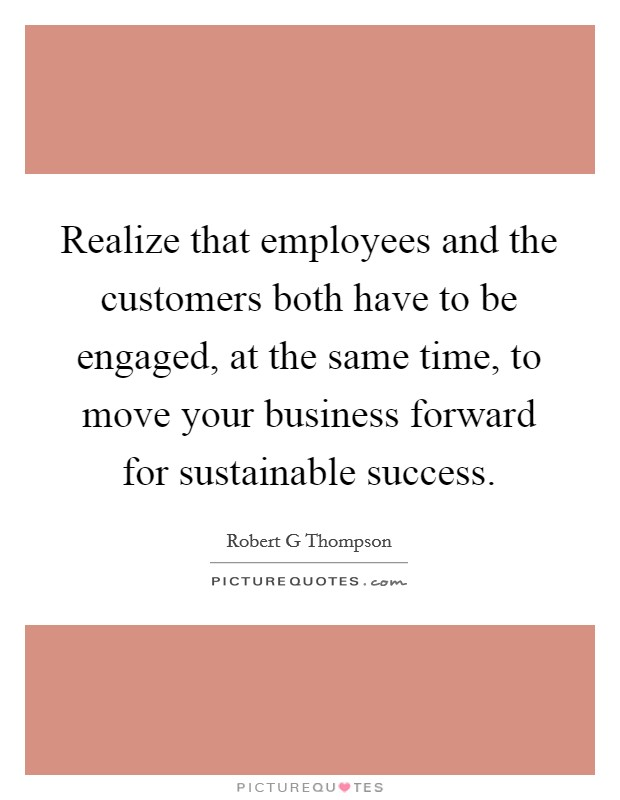 Realize that employees and the customers both have to be engaged, at the same time, to move your business forward for sustainable success Picture Quote #1