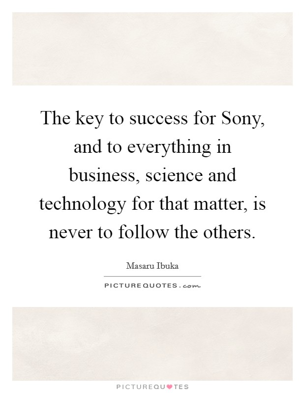 The key to success for Sony, and to everything in business, science and technology for that matter, is never to follow the others Picture Quote #1