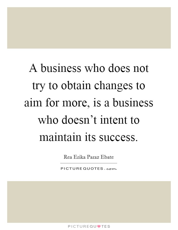 A business who does not try to obtain changes to aim for more, is a business who doesn't intent to maintain its success Picture Quote #1