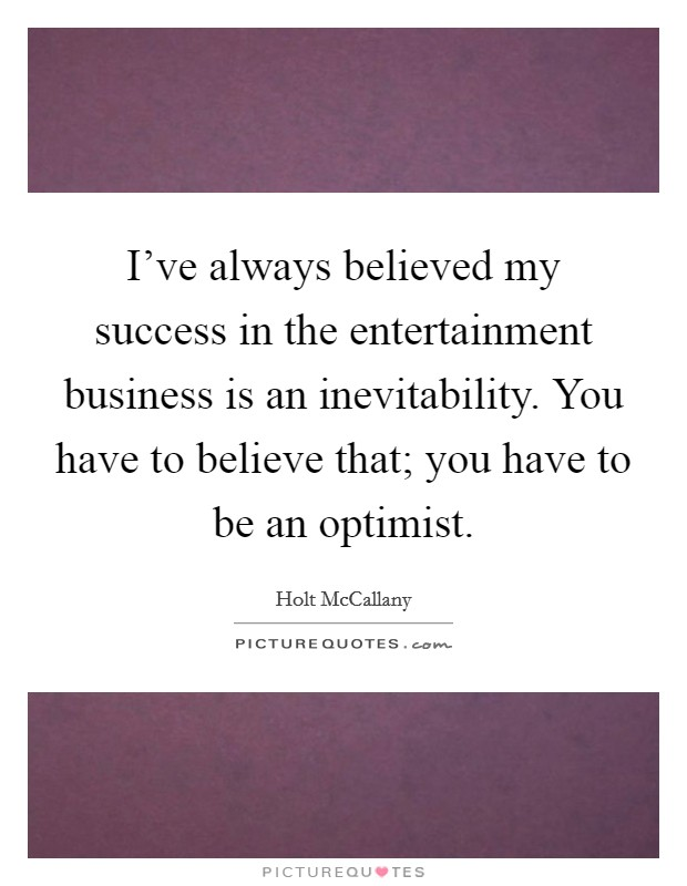 I've always believed my success in the entertainment business is an inevitability. You have to believe that; you have to be an optimist Picture Quote #1