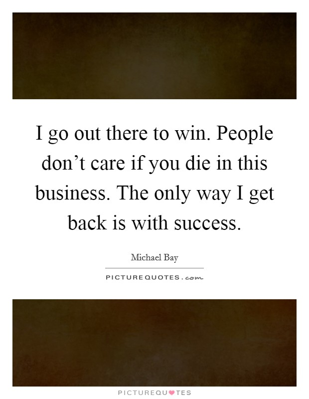 I go out there to win. People don't care if you die in this business. The only way I get back is with success Picture Quote #1
