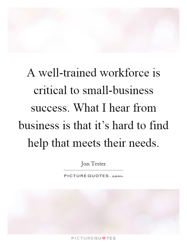 A well-trained workforce is critical to small-business success. What I hear from business is that it's hard to find help that meets their needs Picture Quote #1