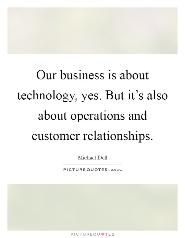 Our business is about technology, yes. But it's also about operations and customer relationships Picture Quote #1