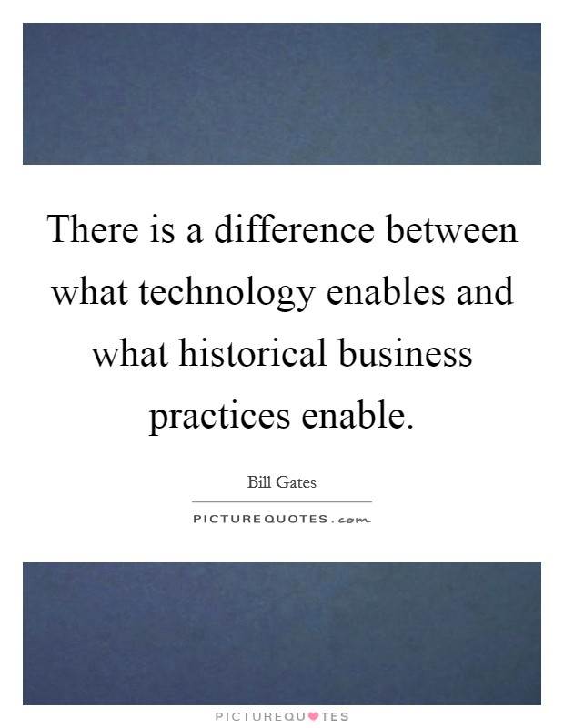 There is a difference between what technology enables and what historical business practices enable Picture Quote #1