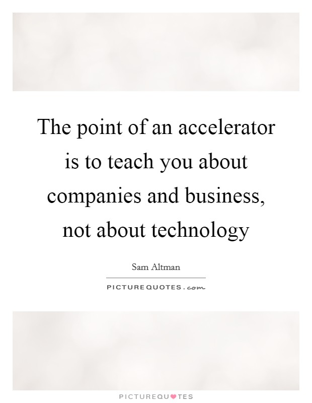 The point of an accelerator is to teach you about companies and business, not about technology Picture Quote #1