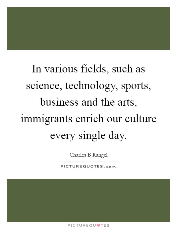 In various fields, such as science, technology, sports, business and the arts, immigrants enrich our culture every single day Picture Quote #1
