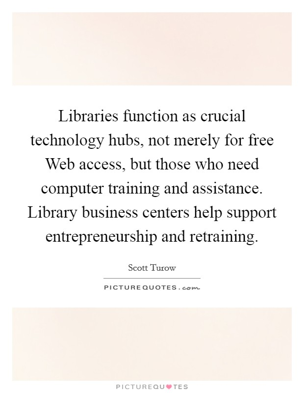 Libraries function as crucial technology hubs, not merely for free Web access, but those who need computer training and assistance. Library business centers help support entrepreneurship and retraining Picture Quote #1