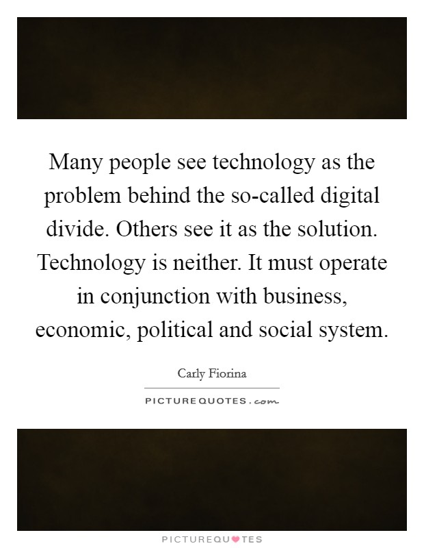 Many people see technology as the problem behind the so-called digital divide. Others see it as the solution. Technology is neither. It must operate in conjunction with business, economic, political and social system Picture Quote #1