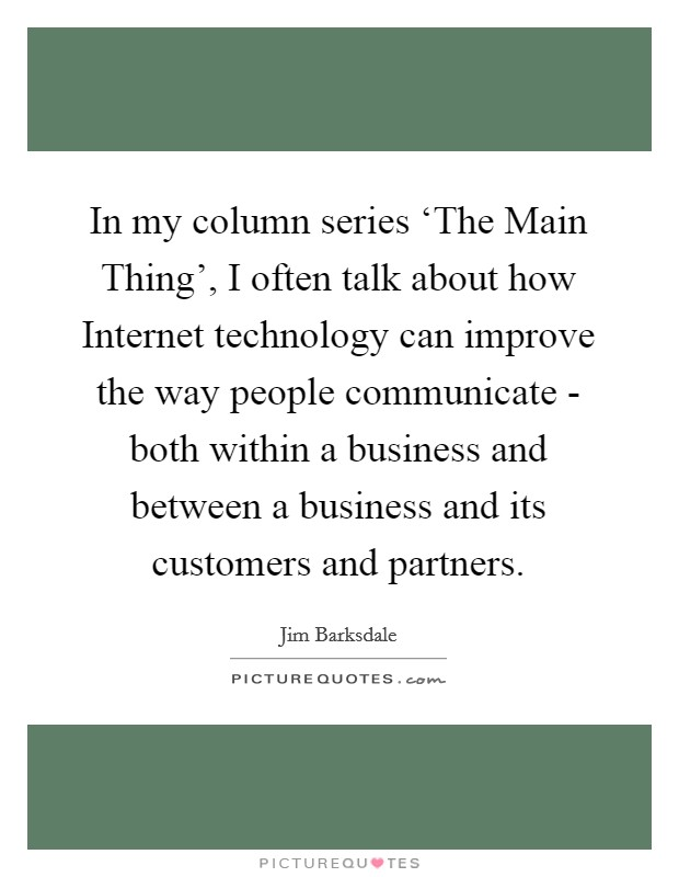 In my column series 'The Main Thing', I often talk about how Internet technology can improve the way people communicate - both within a business and between a business and its customers and partners Picture Quote #1