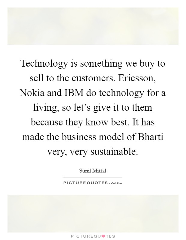 Technology is something we buy to sell to the customers. Ericsson, Nokia and IBM do technology for a living, so let's give it to them because they know best. It has made the business model of Bharti very, very sustainable Picture Quote #1