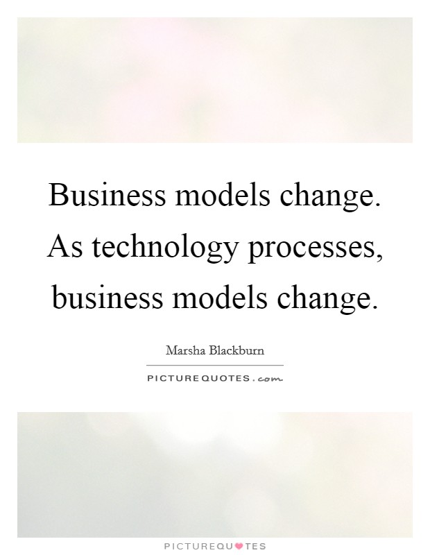 Business models change. As technology processes, business models change Picture Quote #1