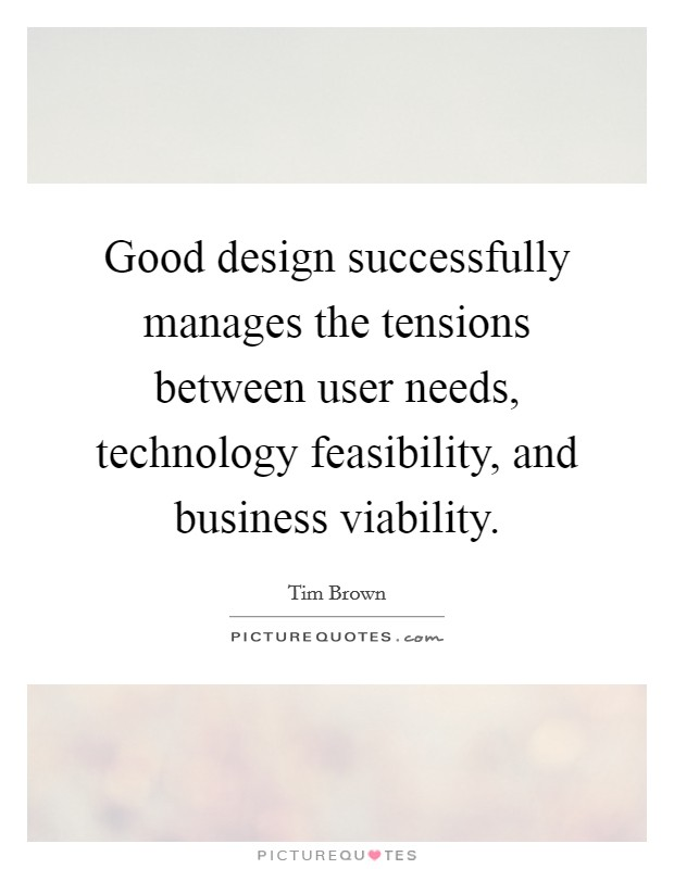 Good design successfully manages the tensions between user needs, technology feasibility, and business viability Picture Quote #1