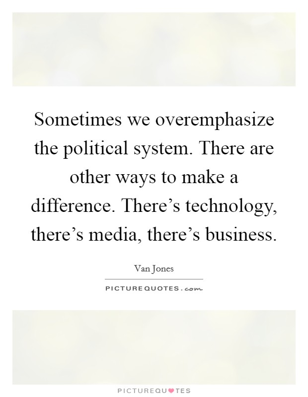 Sometimes we overemphasize the political system. There are other ways to make a difference. There's technology, there's media, there's business Picture Quote #1