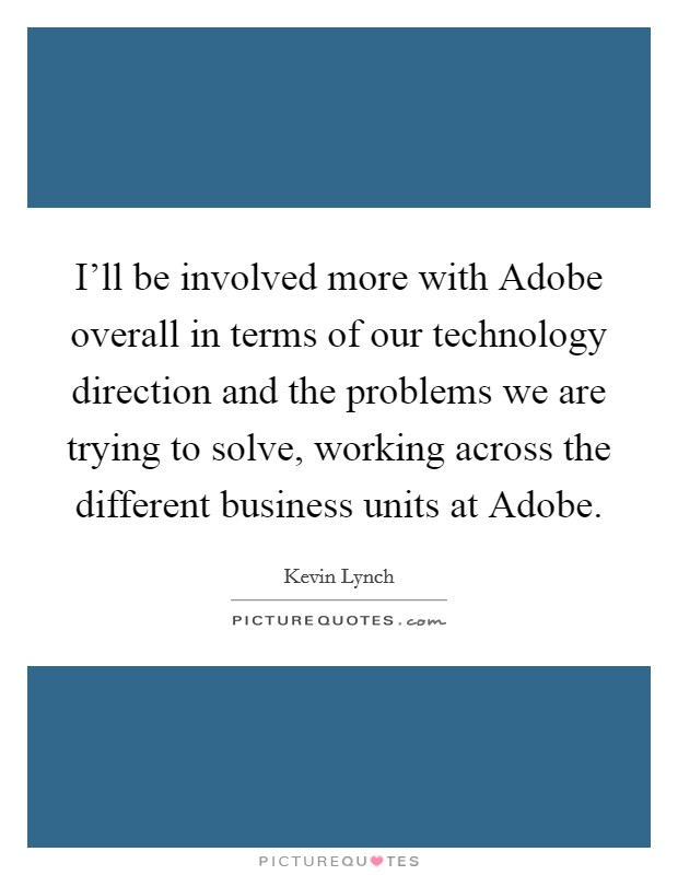 I'll be involved more with Adobe overall in terms of our technology direction and the problems we are trying to solve, working across the different business units at Adobe Picture Quote #1