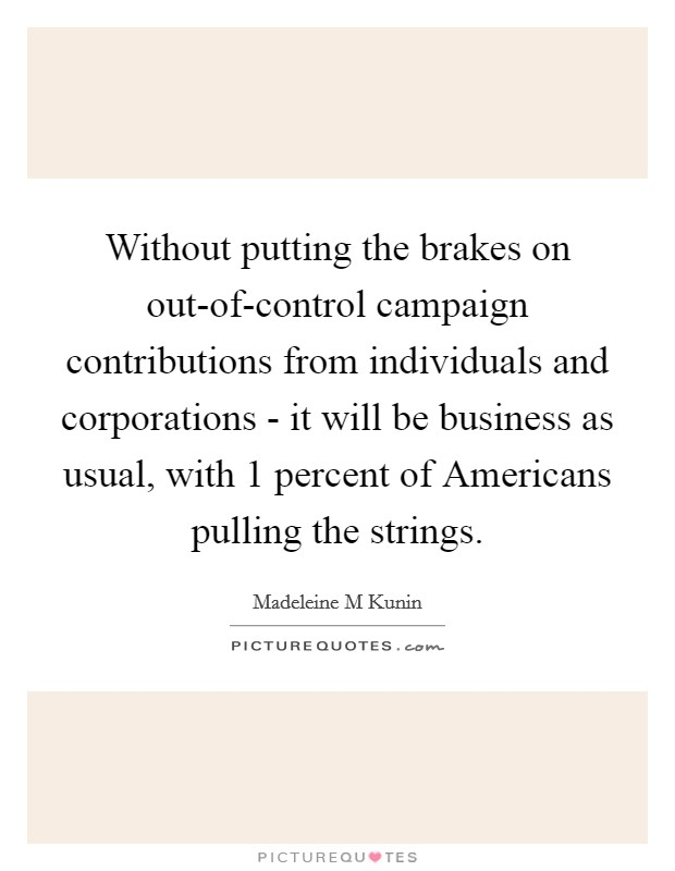 Without putting the brakes on out-of-control campaign contributions from individuals and corporations - it will be business as usual, with 1 percent of Americans pulling the strings Picture Quote #1
