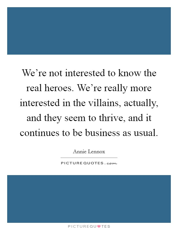 We're not interested to know the real heroes. We're really more interested in the villains, actually, and they seem to thrive, and it continues to be business as usual Picture Quote #1