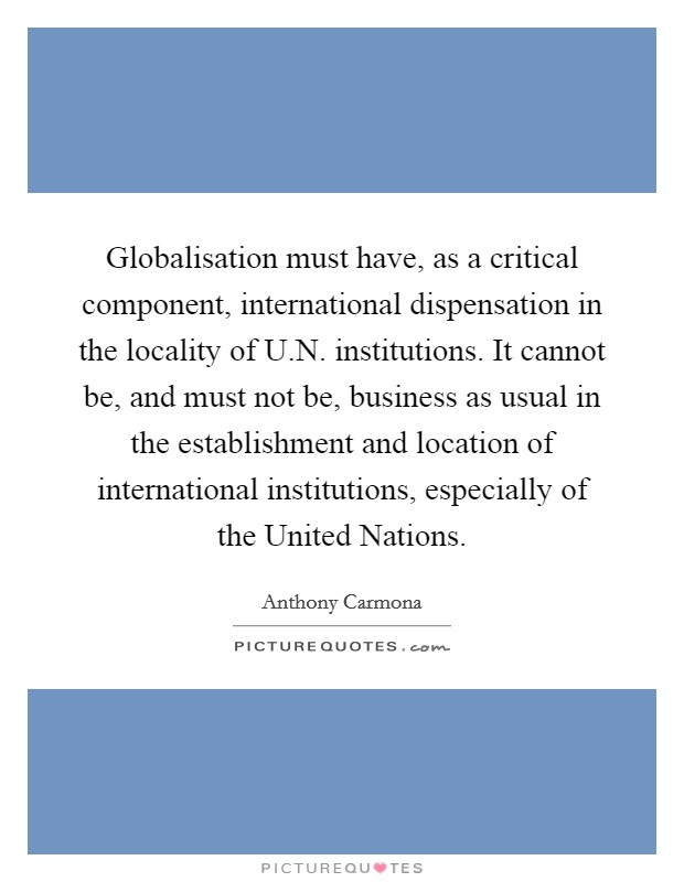 Globalisation must have, as a critical component, international dispensation in the locality of U.N. institutions. It cannot be, and must not be, business as usual in the establishment and location of international institutions, especially of the United Nations. Picture Quote #1