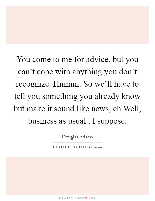 You come to me for advice, but you can't cope with anything you don't recognize. Hmmm. So we'll have to tell you something you already know but make it sound like news, eh Well, business as usual , I suppose. Picture Quote #1