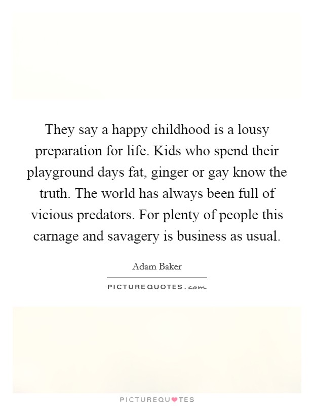 They say a happy childhood is a lousy preparation for life. Kids who spend their playground days fat, ginger or gay know the truth. The world has always been full of vicious predators. For plenty of people this carnage and savagery is business as usual Picture Quote #1