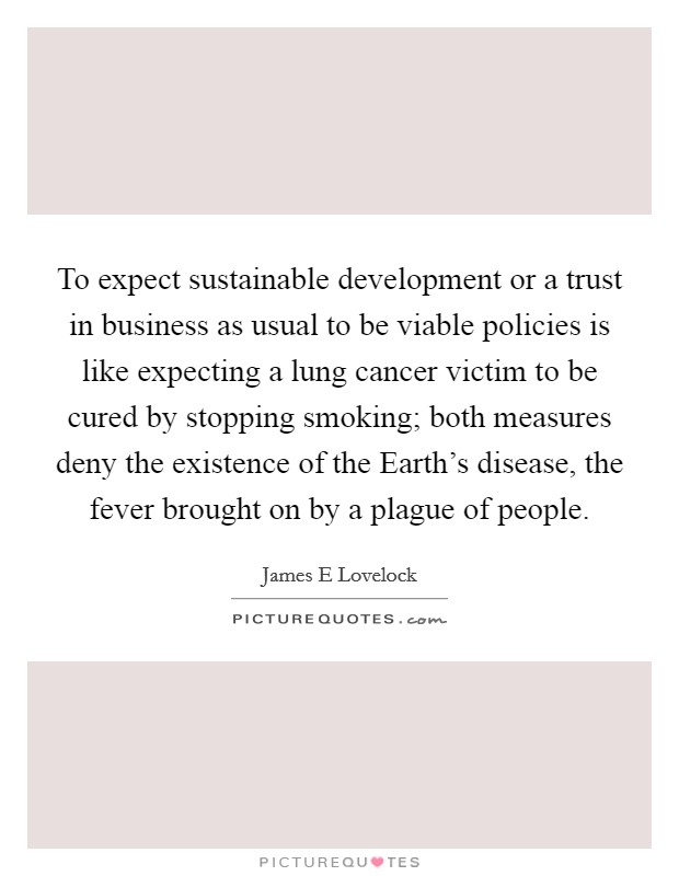 To expect sustainable development or a trust in business as usual to be viable policies is like expecting a lung cancer victim to be cured by stopping smoking; both measures deny the existence of the Earth's disease, the fever brought on by a plague of people. Picture Quote #1