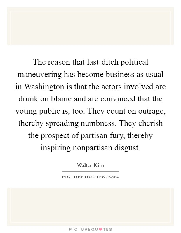 The reason that last-ditch political maneuvering has become business as usual in Washington is that the actors involved are drunk on blame and are convinced that the voting public is, too. They count on outrage, thereby spreading numbness. They cherish the prospect of partisan fury, thereby inspiring nonpartisan disgust Picture Quote #1