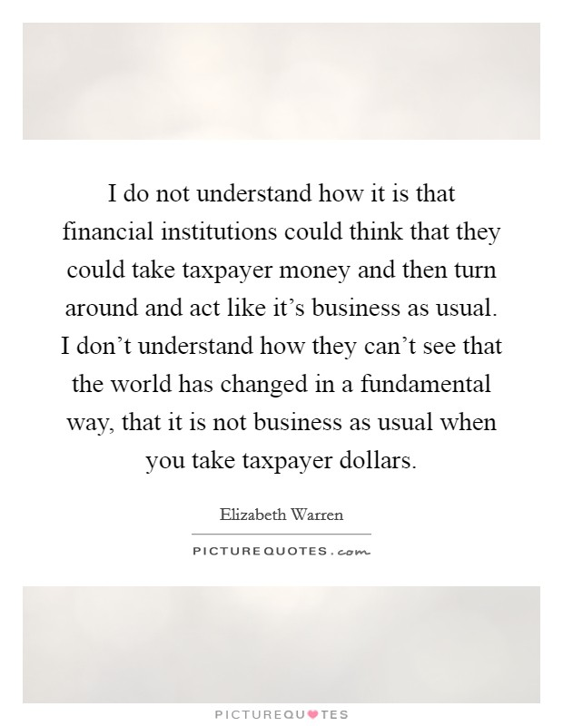 I do not understand how it is that financial institutions could think that they could take taxpayer money and then turn around and act like it's business as usual. I don't understand how they can't see that the world has changed in a fundamental way, that it is not business as usual when you take taxpayer dollars. Picture Quote #1