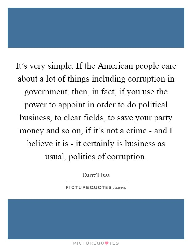 It's very simple. If the American people care about a lot of things including corruption in government, then, in fact, if you use the power to appoint in order to do political business, to clear fields, to save your party money and so on, if it's not a crime - and I believe it is - it certainly is business as usual, politics of corruption Picture Quote #1