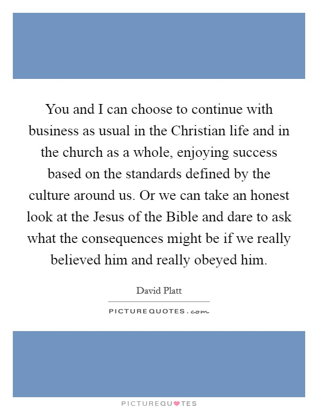 You and I can choose to continue with business as usual in the Christian life and in the church as a whole, enjoying success based on the standards defined by the culture around us. Or we can take an honest look at the Jesus of the Bible and dare to ask what the consequences might be if we really believed him and really obeyed him. Picture Quote #1
