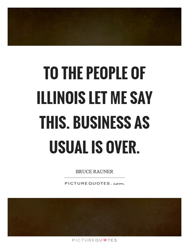 To the people of Illinois let me say this. Business as usual IS OVER. Picture Quote #1