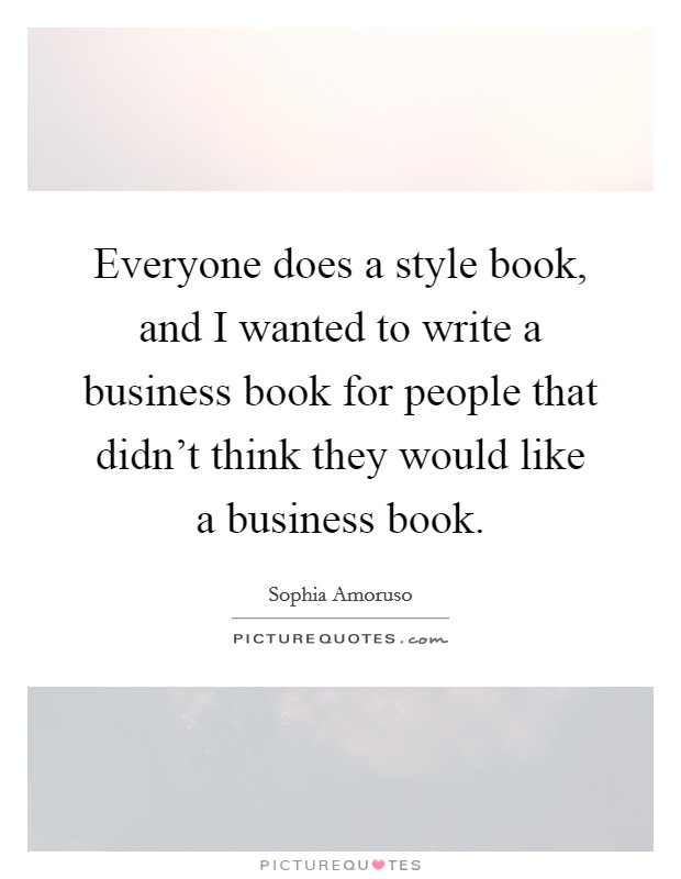 Everyone does a style book, and I wanted to write a business book for people that didn't think they would like a business book Picture Quote #1