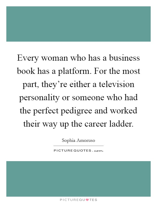 Every woman who has a business book has a platform. For the most part, they're either a television personality or someone who had the perfect pedigree and worked their way up the career ladder Picture Quote #1