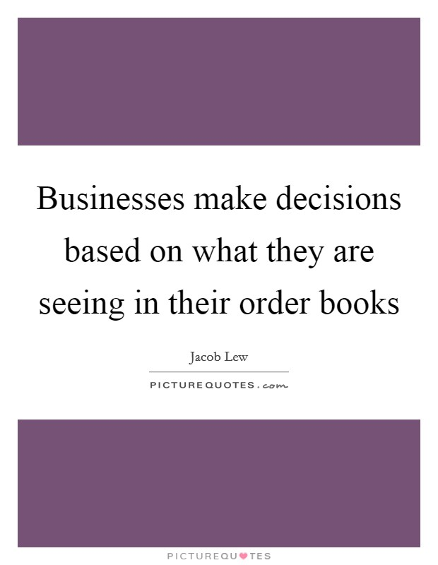 Businesses make decisions based on what they are seeing in their order books Picture Quote #1