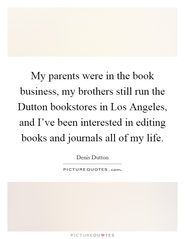 My parents were in the book business, my brothers still run the Dutton bookstores in Los Angeles, and I've been interested in editing books and journals all of my life Picture Quote #1