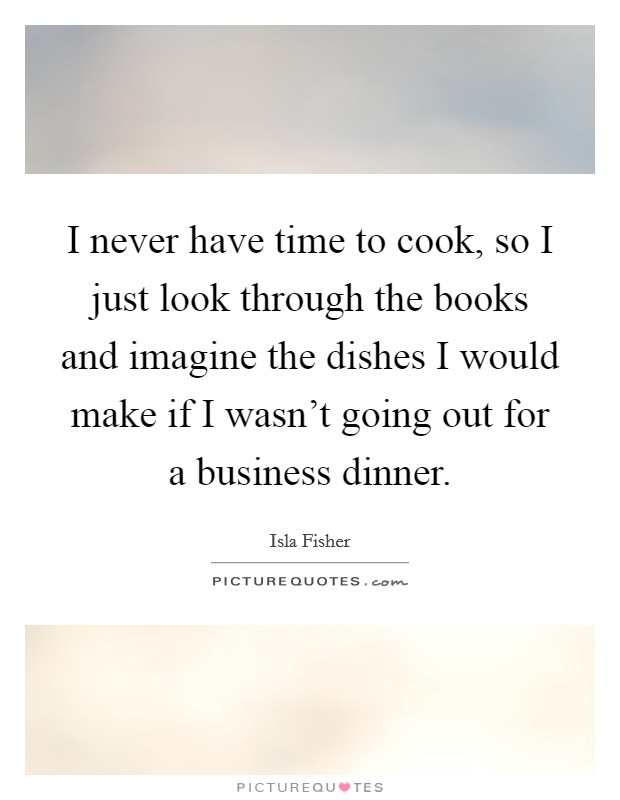 I never have time to cook, so I just look through the books and imagine the dishes I would make if I wasn't going out for a business dinner Picture Quote #1