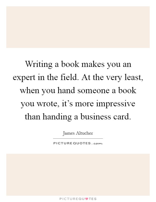 Writing a book makes you an expert in the field. At the very least, when you hand someone a book you wrote, it's more impressive than handing a business card Picture Quote #1