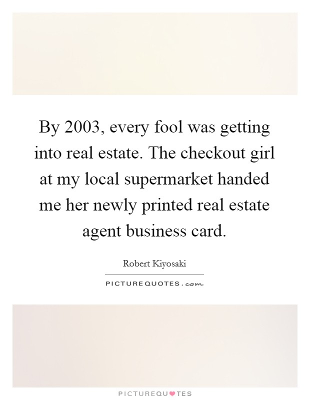 By 2003, every fool was getting into real estate. The checkout girl at my local supermarket handed me her newly printed real estate agent business card Picture Quote #1