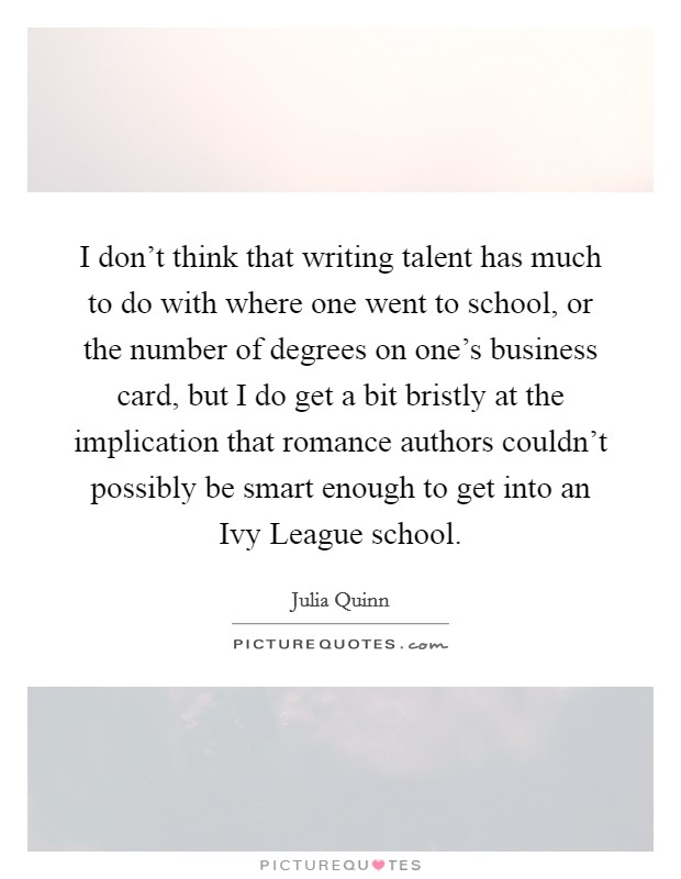 I don't think that writing talent has much to do with where one went to school, or the number of degrees on one's business card, but I do get a bit bristly at the implication that romance authors couldn't possibly be smart enough to get into an Ivy League school Picture Quote #1