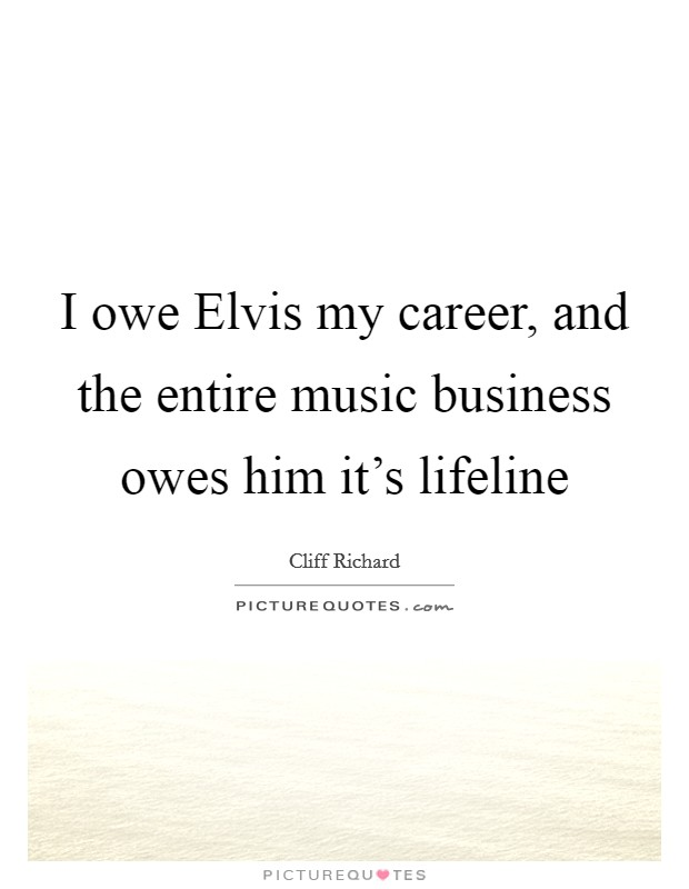 I owe Elvis my career, and the entire music business owes him it's lifeline Picture Quote #1