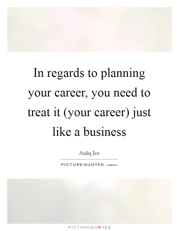 In regards to planning your career, you need to treat it (your career) just like a business Picture Quote #1