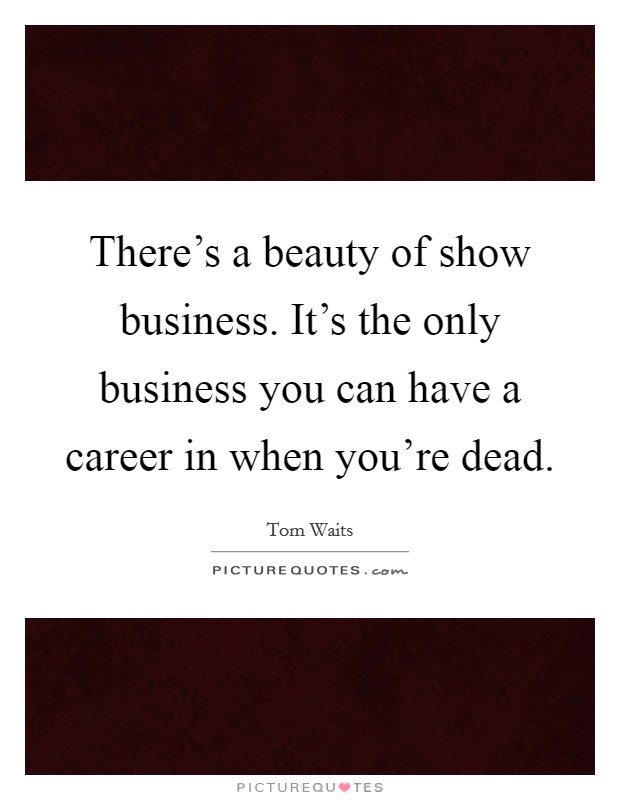 There's a beauty of show business. It's the only business you can have a career in when you're dead Picture Quote #1
